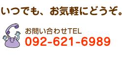 いつでも、お気軽にどうぞ。お問い合わせTEL:092-621-6989